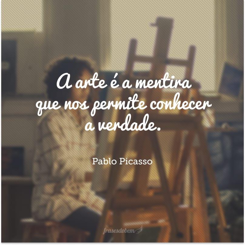 A arte é a mentira que nos permite conhecer a verdade.