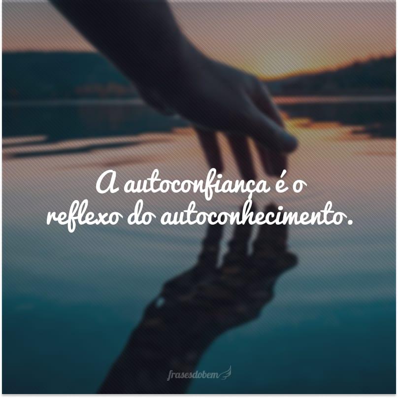 A autoconfiança é o reflexo do autoconhecimento.