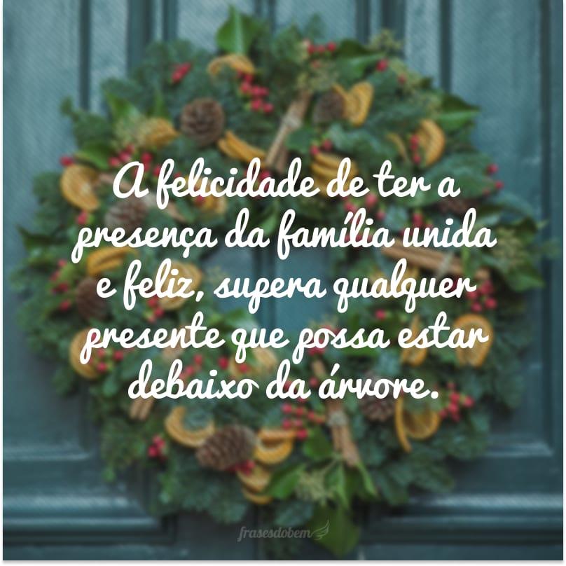 A felicidade de ter a presença da família unida e feliz, supera qualquer presente que possa estar debaixo da árvore.