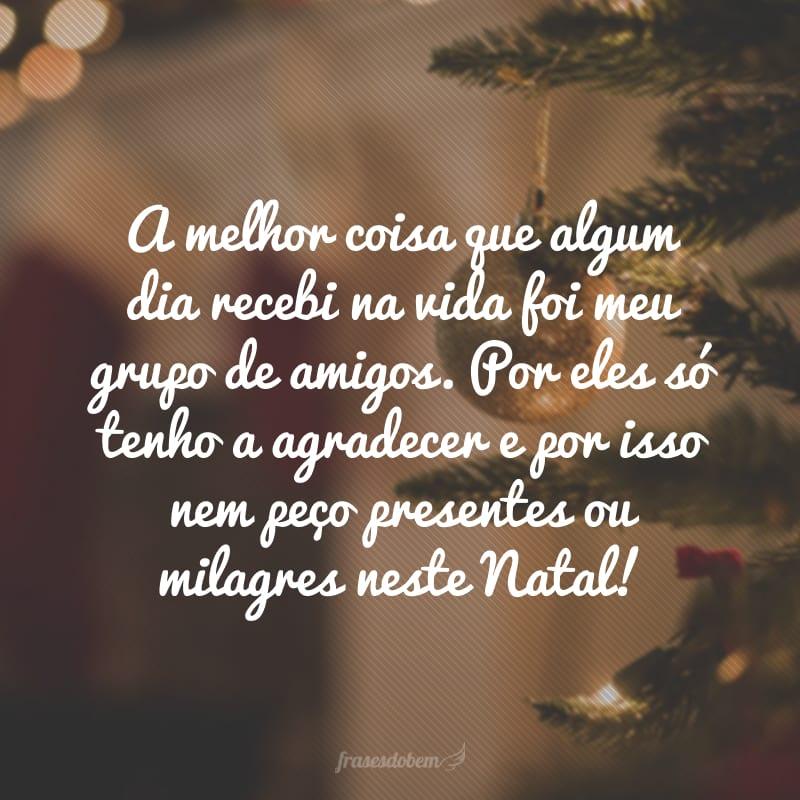 A melhor coisa que algum dia recebi na vida foi meu grupo de amigos. Por eles só tenho a agradecer e por isso nem peço presentes ou milagres neste Natal!