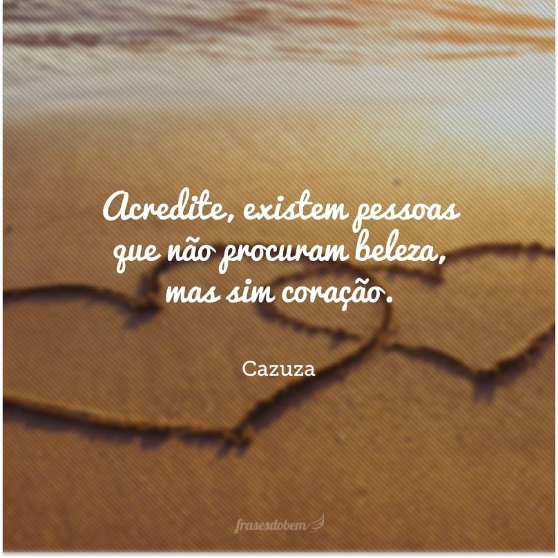 Acredite, existem pessoas que não procuram beleza, mas sim coração.