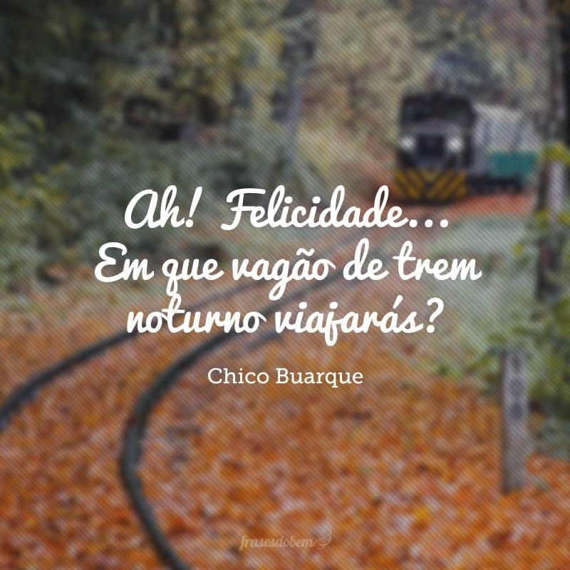 Ah! Felicidade... Em que vagão de trem noturno viajarás?