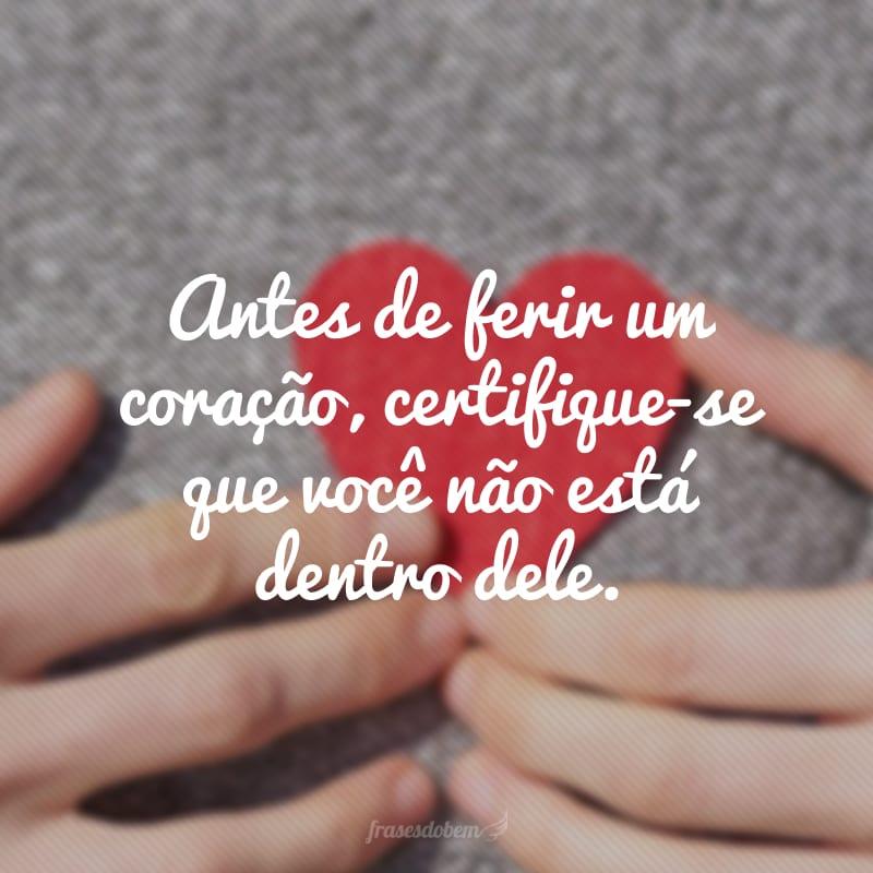 Antes de ferir um coração, certifique-se que você não está dentro dele.