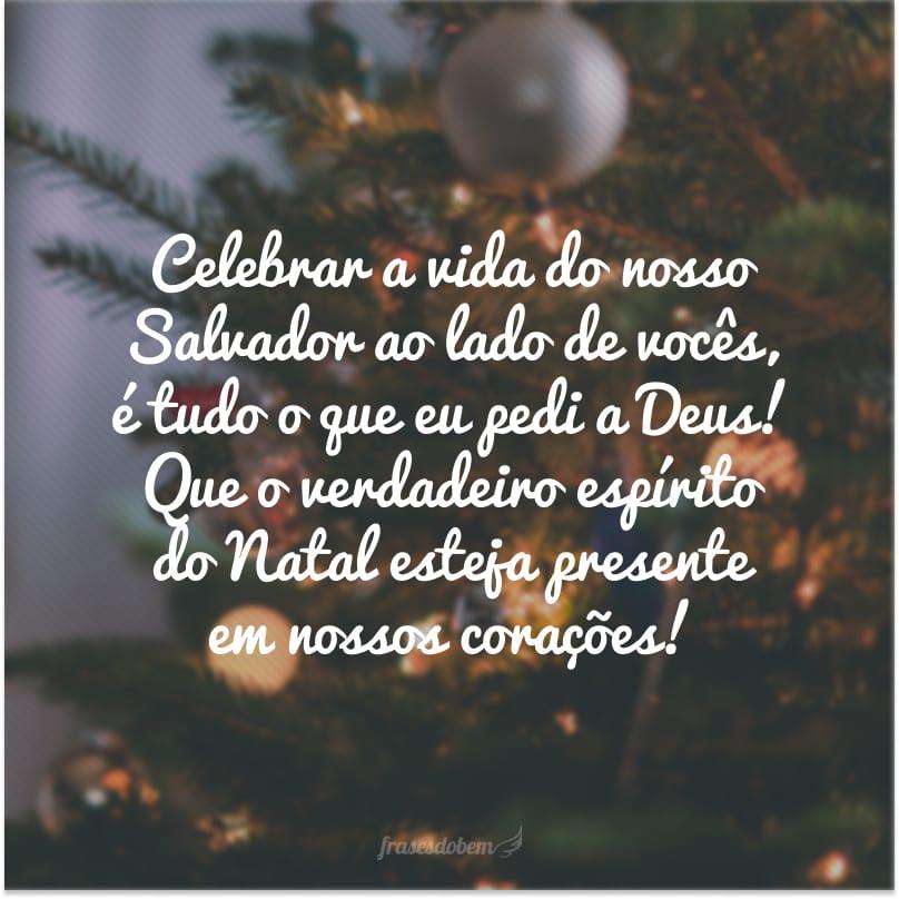Celebrar a vida do nosso Salvador ao lado de vocês, é tudo o que eu pedi a Deus! Que o verdadeiro espírito do Natal esteja presente em nossos corações!