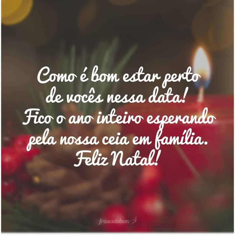 Como é bom estar perto de vocês nessa data! Fico o ano inteiro esperando pela nossa ceia em família. Feliz Natal!