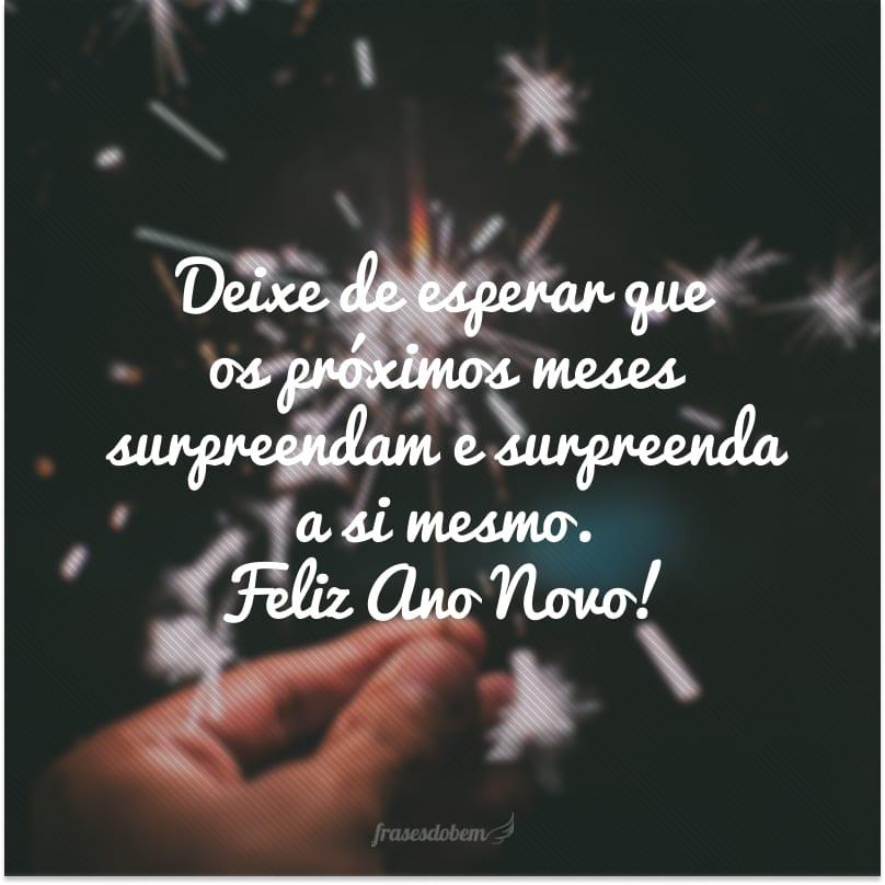 Deixe de esperar que os próximos meses surpreendam e surpreenda a si mesmo. Feliz Ano Novo!
