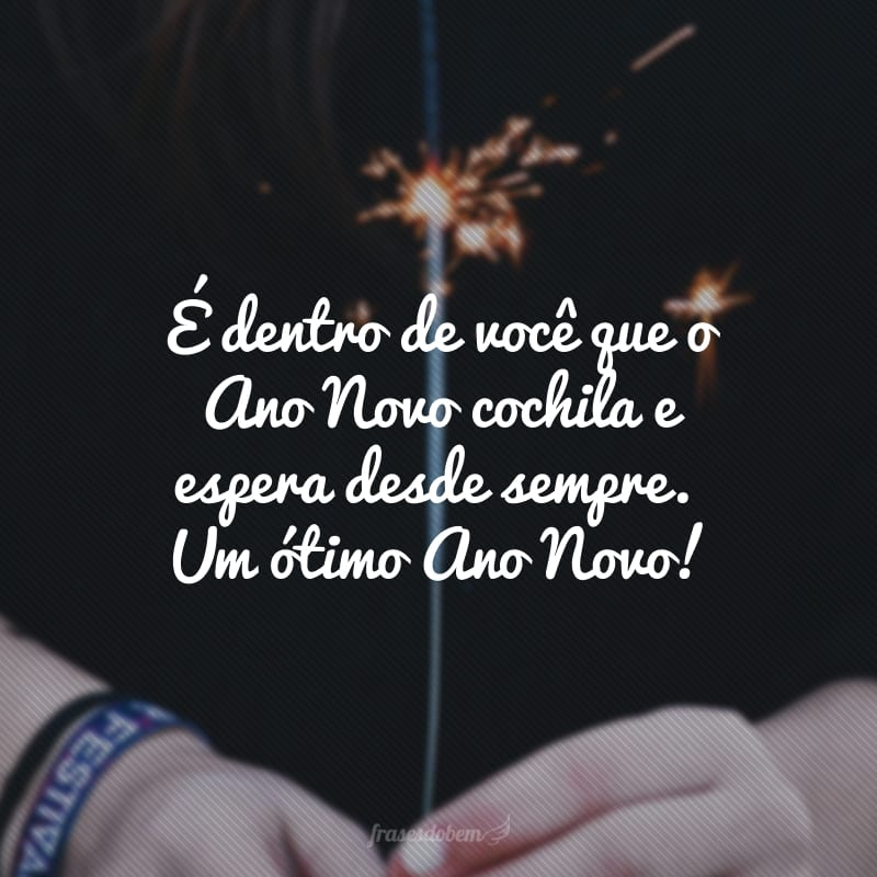 É dentro de você que o Ano Novo cochila e espera desde sempre. Um ótimo Ano Novo!