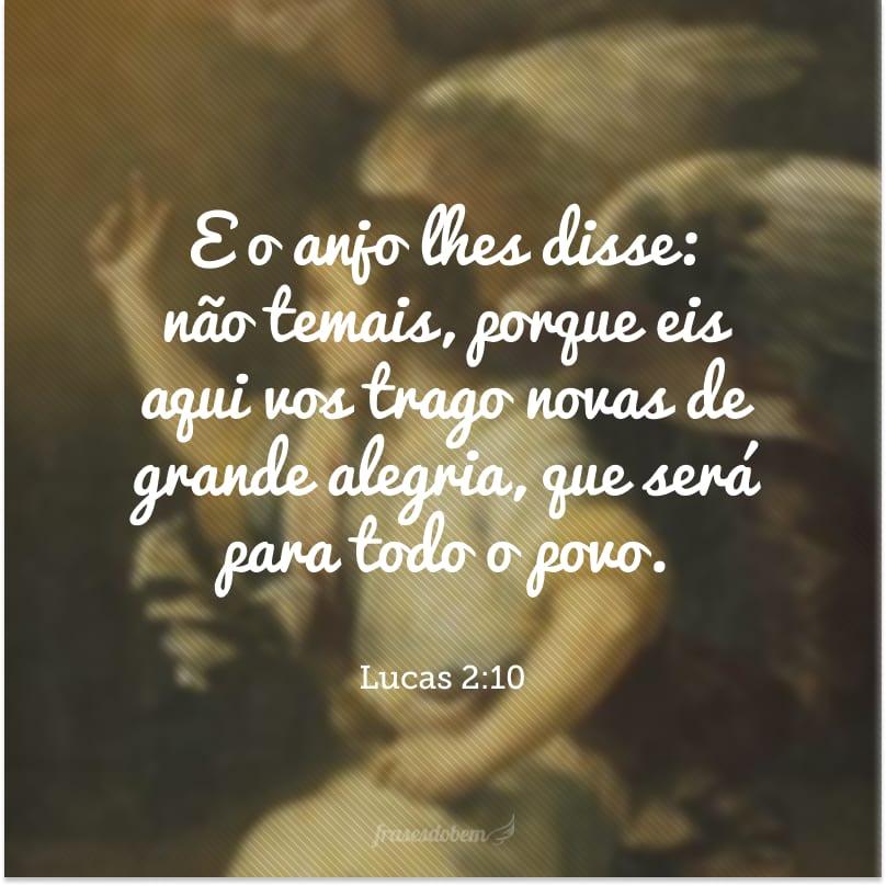 E o anjo lhes disse: não temais, porque eis aqui vos trago novas de grande alegria, que será para todo o povo.