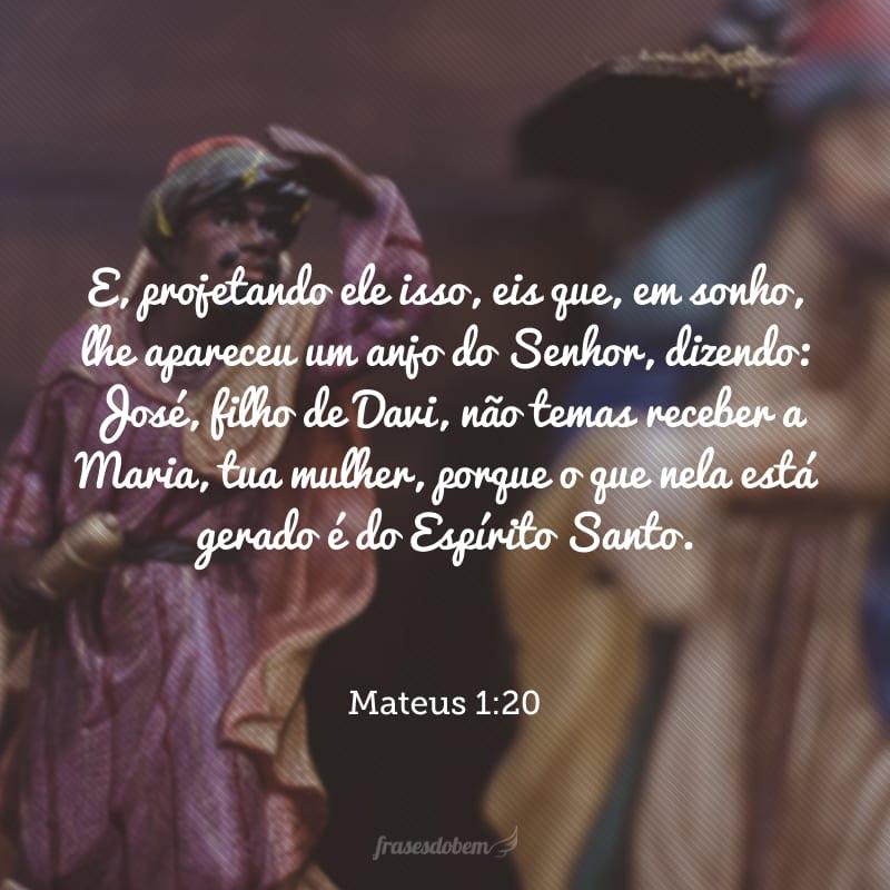 E, projetando ele isso, eis que, em sonho, lhe apareceu um anjo do Senhor, dizendo: José, filho de Davi, não temas receber a Maria, tua mulher, porque o que nela está gerado é do Espírito Santo.