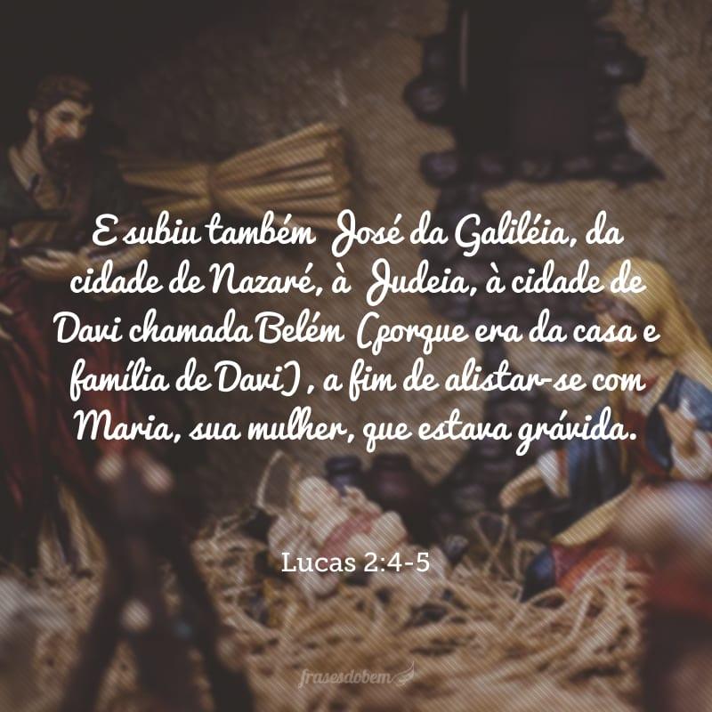 E subiu também José da Galiléia, da cidade de Nazaré, à Judeia, à cidade de Davi chamada Belém (porque era da casa e família de Davi), a fim de alistar-se com Maria, sua mulher, que estava grávida.