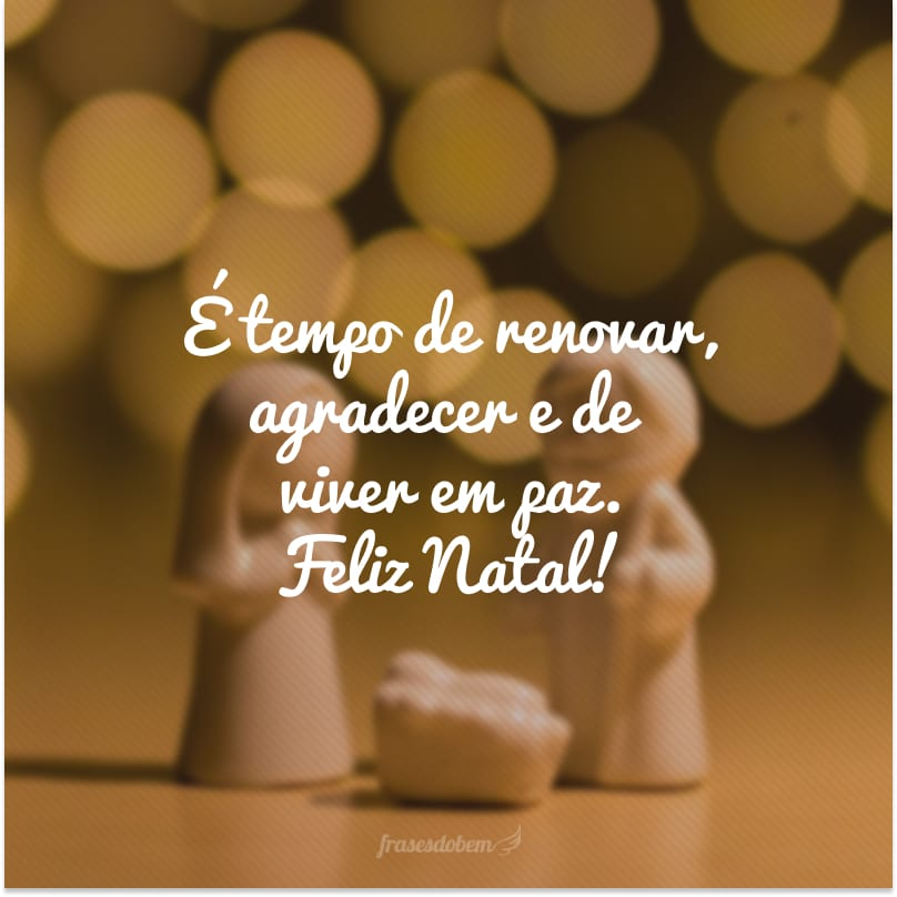 É tempo de renovar, agradecer e de viver em paz. Feliz Natal!