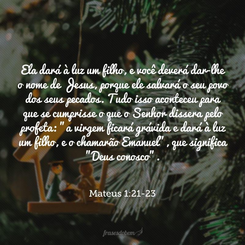 Ela dará à luz um filho, e você deverá dar-lhe o nome de Jesus, porque ele salvará o seu povo dos seus pecados. Tudo isso aconteceu para que se cumprisse o que o Senhor dissera pelo profeta: