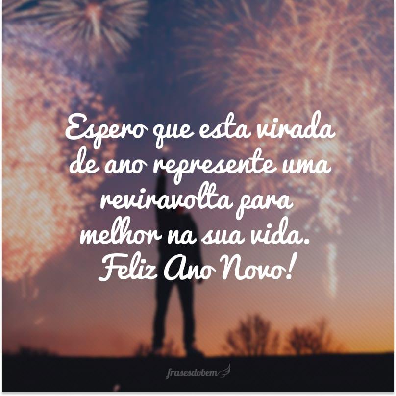 Espero que esta virada de ano represente uma reviravolta para melhor na sua vida. Feliz Ano Novo!