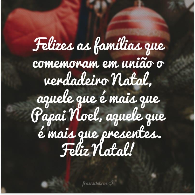 Felizes as famílias que comemoram em união o verdadeiro Natal, aquele que é mais que Papai Noel, aquele que é mais que presentes. Feliz Natal!