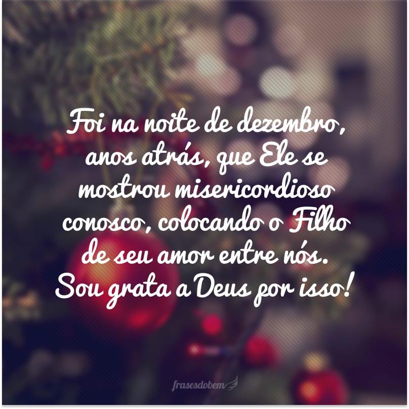 Foi na noite de dezembro, anos atrás, que Ele se mostrou misericordioso conosco, colocando o Filho de seu amor entre nós. Sou grata a Deus por isso!