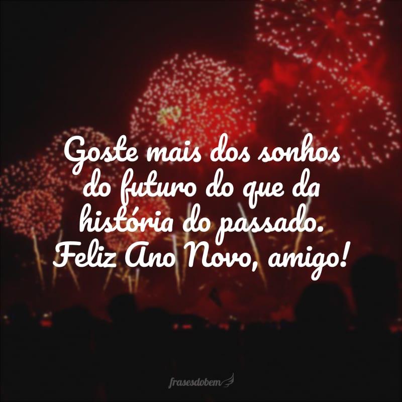 Goste mais dos sonhos do futuro do que da história do passado. Feliz Ano Novo, amigo!