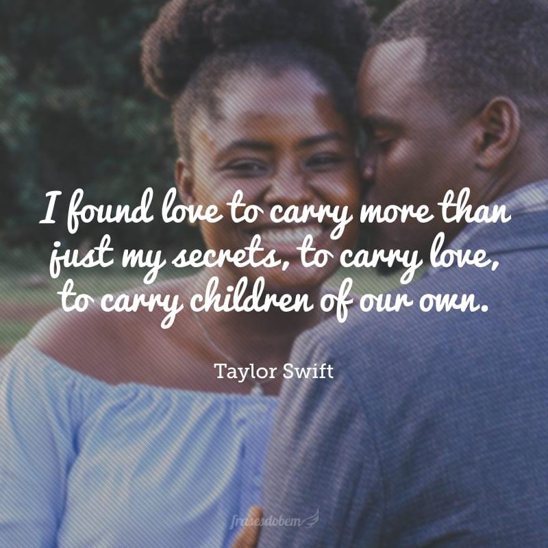 I found love to carry more than just my secrets, to carry love, to carry children of our own.(Eu encontrei amor para carregar mais do que apenas meus segredos, para carregar amor, para carregar nossos filhos).