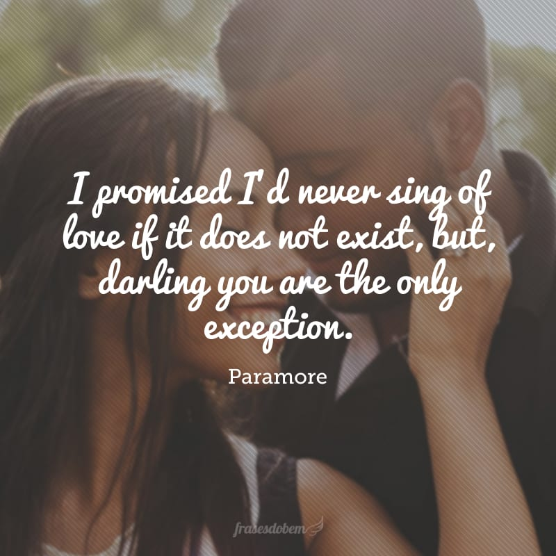 I promised I'd never sing of love if it does not exist, but, darling you are the only exception. (Eu prometi que eu nunca cantaria sobre amor se ele não existisse, mas querido, você é a única exceção).