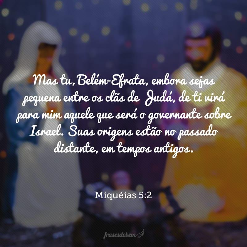 Mas tu, Belém-Efrata, embora sejas pequena entre os clãs de Judá, de ti virá para mim aquele que será o governante sobre Israel. Suas origens estão no passado distante, em tempos antigos.