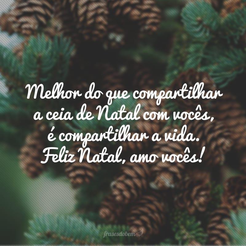 Melhor do que compartilhar a ceia de Natal com vocês, é compartilhar a vida. Feliz Natal, amo vocês!