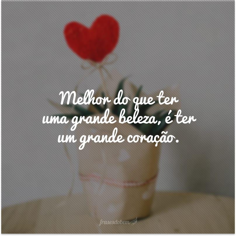 Melhor do que ter uma grande beleza, é ter um grande coração.