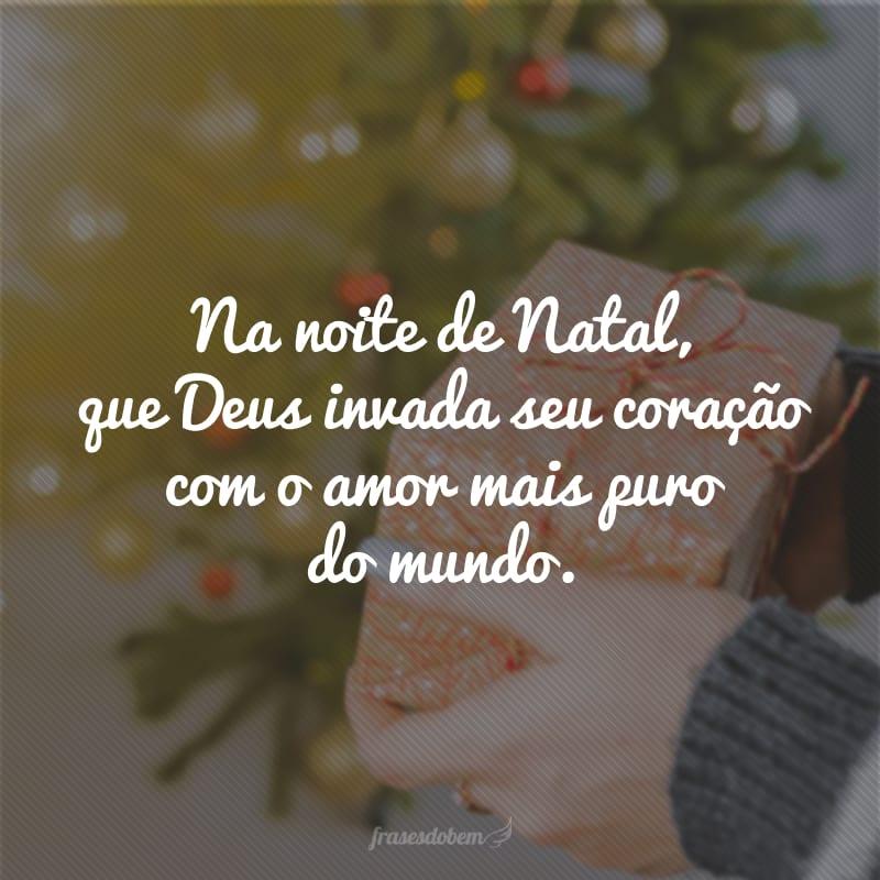 Na noite de Natal, que Deus invada seu coração com o amor mais puro do mundo.