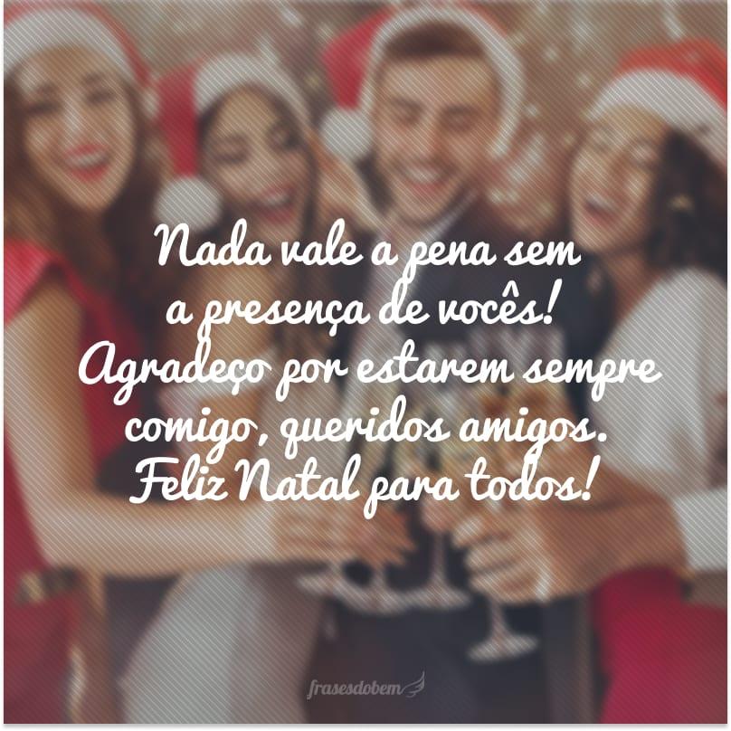 Nada vale a pena sem a presença de vocês! Agradeço por estarem sempre comigo, queridos amigos. Feliz Natal para todos!