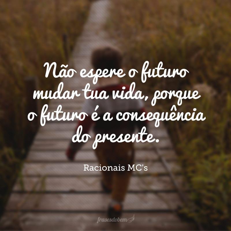 Não espere o futuro mudar tua vida, porque o futuro é a consequência do presente.
