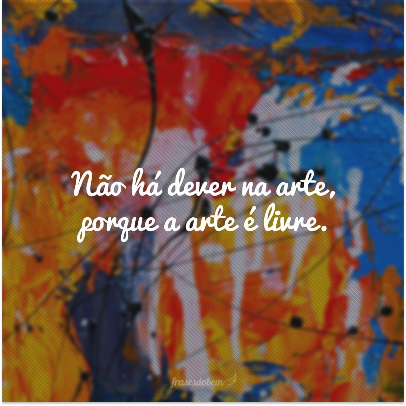 Não há dever na arte, porque a arte é livre.