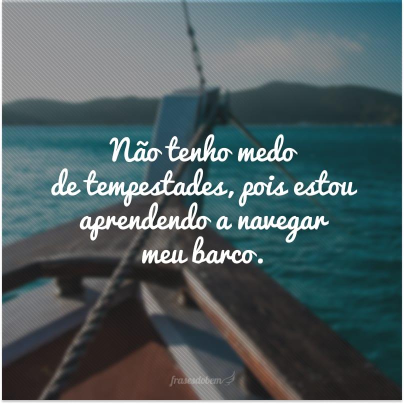 Não tenho medo de tempestades, pois estou aprendendo a navegar meu barco.