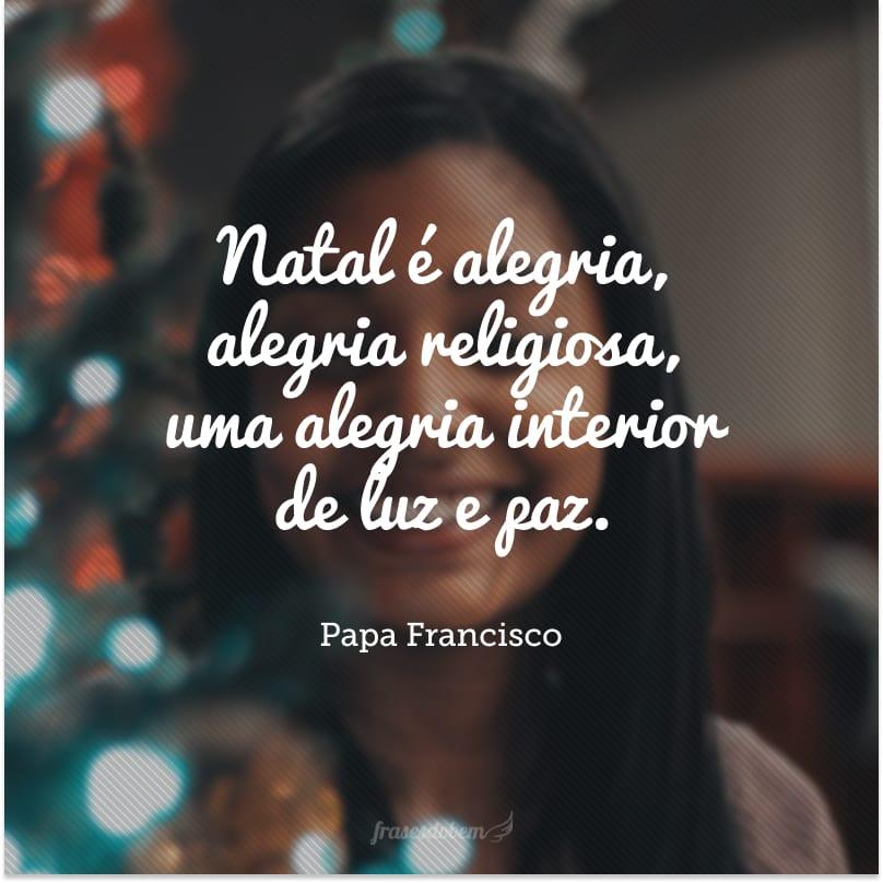 Natal é alegria, alegria religiosa, uma alegria interior de luz e paz.