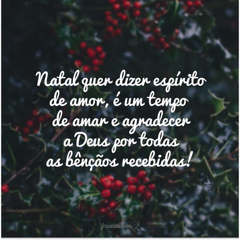 Natal quer dizer espírito de amor, é um tempo de amar e agradecer a Deus por todas as bênçãos recebidas!