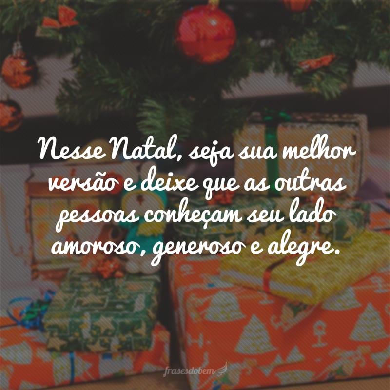Nesse Natal, seja sua melhor versão e deixe que as outras pessoas conheçam seu lado amoroso, generoso e alegre.