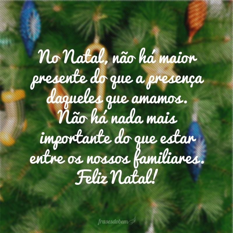 No Natal, não há maior presente do que a presença daqueles que amamos. Não há nada mais importante do que estar entre os nossos familiares. Feliz Natal!