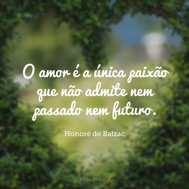 O amor é a única paixão que não admite nem passado nem futuro.