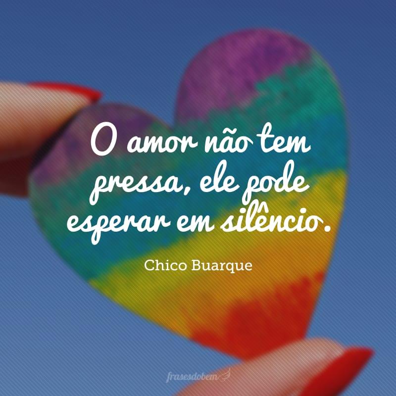 O amor não tem pressa, ele pode esperar em silêncio.