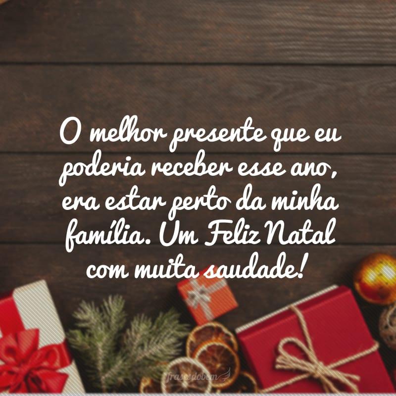 O melhor presente que eu poderia receber esse ano, era estar perto da minha família. Um Feliz Natal com muita saudade!