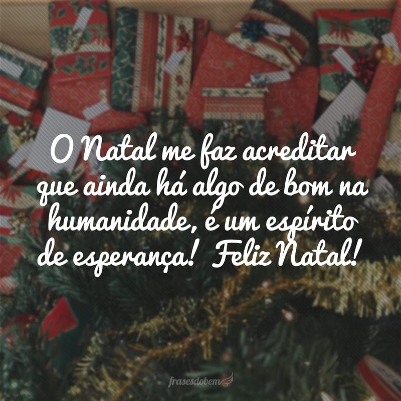 O Natal me faz acreditar que ainda há algo de bom na humanidade, é um espírito de esperança! Feliz Natal!