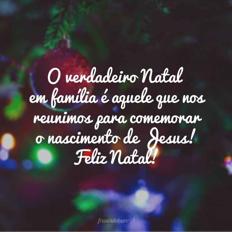 O verdadeiro Natal em família é aquele que nos reunimos para comemorar o nascimento de Jesus! Feliz Natal!