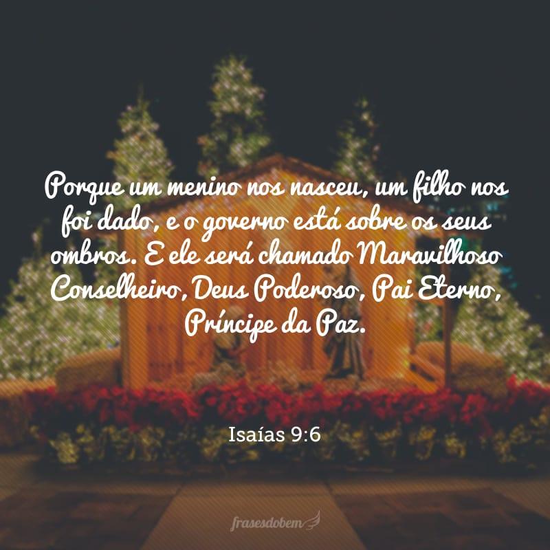 Porque um menino nos nasceu, um filho nos foi dado, e o governo está sobre os seus ombros. E ele será chamado Maravilhoso Conselheiro, Deus Poderoso, Pai Eterno, Príncipe da Paz.