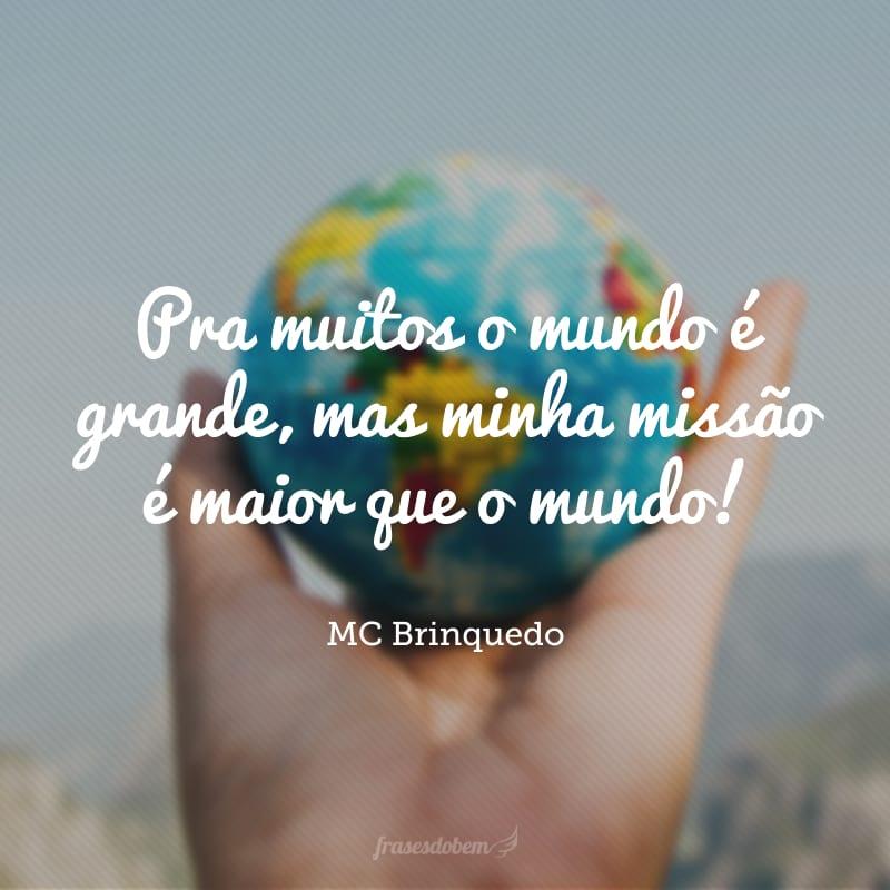 Pra muitos o mundo é grande, mas minha missão é maior que o mundo!