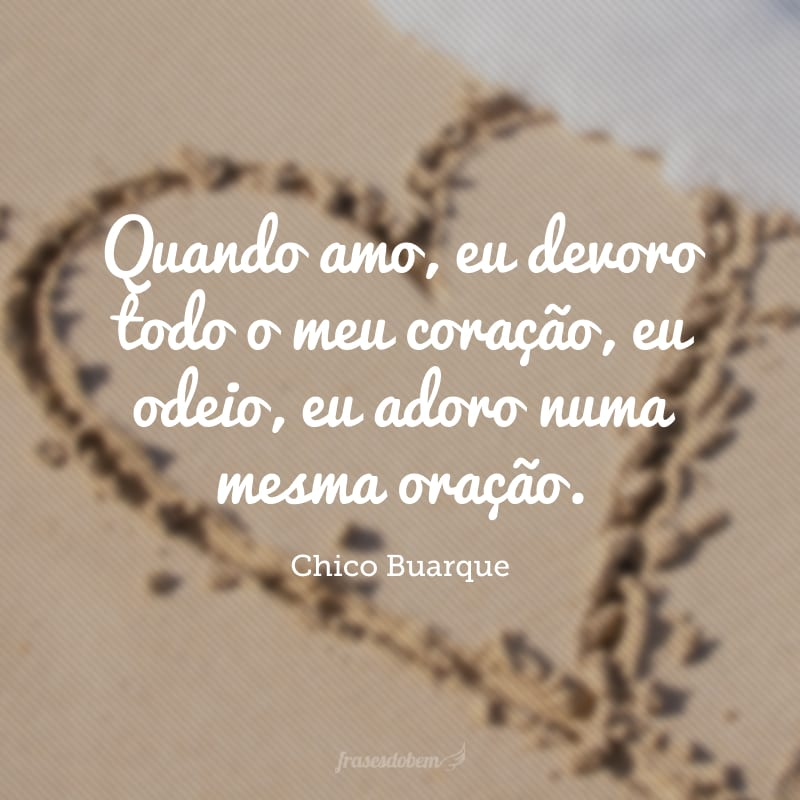 Quando amo, eu devoro todo o meu coração, eu odeio, eu adoro numa mesma oração.