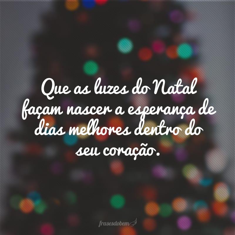 Que as luzes do Natal façam nascer a esperança de dias melhores dentro do seu coração.