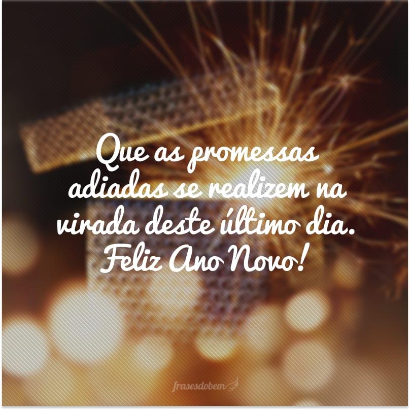 Que as promessas adiadas se realizem na virada deste último dia. Feliz Ano Novo!