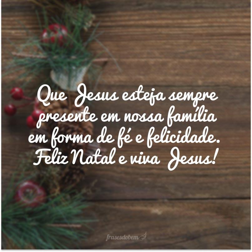 Que Jesus esteja sempre presente em nossa família em forma de fé e felicidade. Feliz Natal e viva Jesus!
