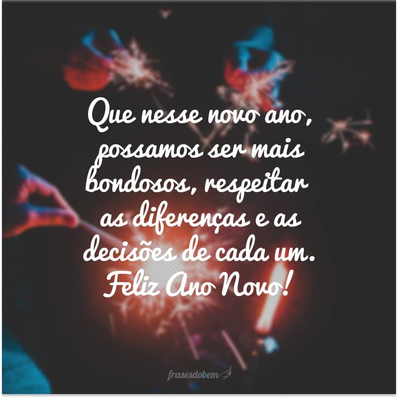 Que nesse novo ano, possamos ser mais bondosos, respeitar as diferenças e as decisões de cada um. Feliz Ano Novo!