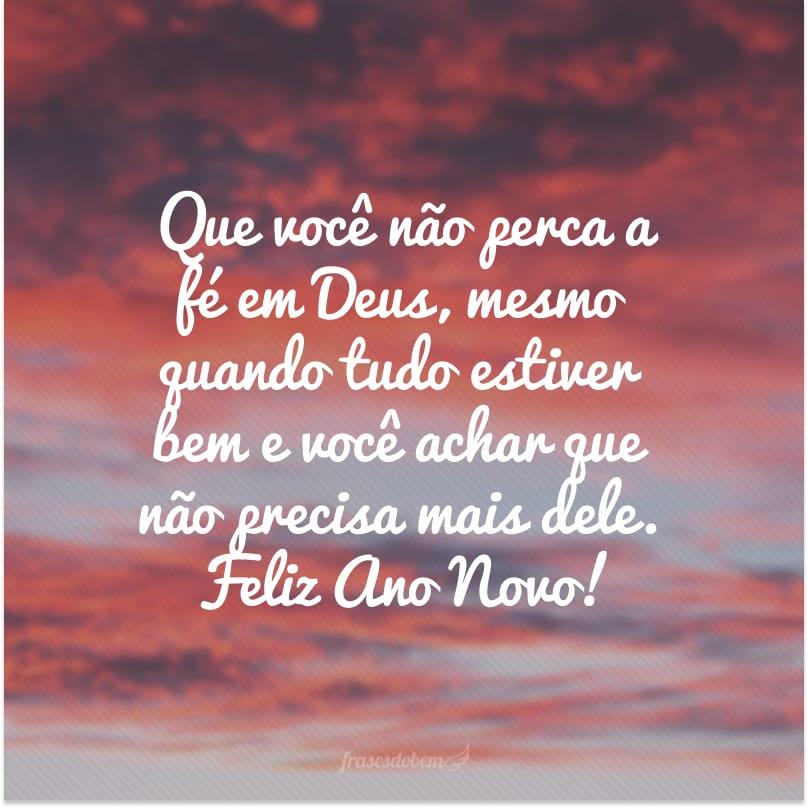 Que você não perca a fé em Deus, mesmo quando tudo estiver bem e você achar que não precisa mais dele. Feliz Ano Novo!