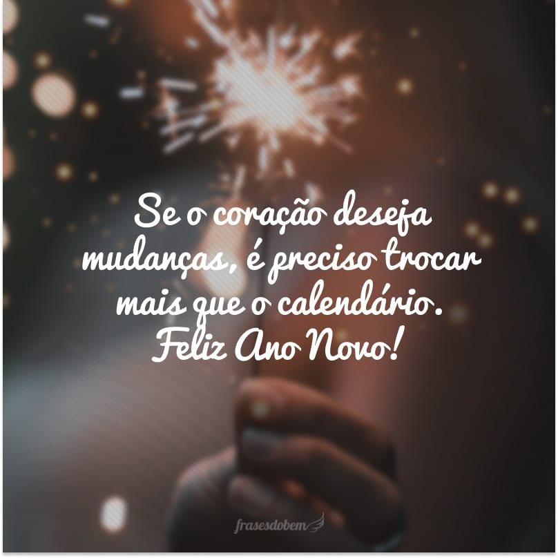 Se o coração deseja mudanças, é preciso trocar mais que o calendário. Feliz Ano Novo!
