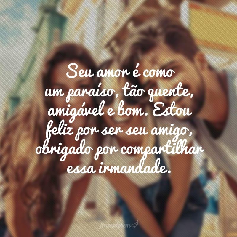 Seu amor é como um paraíso, tão quente, amigável e bom. Estou feliz por ser seu amigo, obrigado por compartilhar essa irmandade.