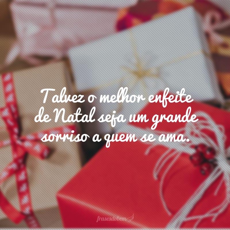 Talvez o melhor enfeite de Natal seja um grande sorriso a quem se ama.